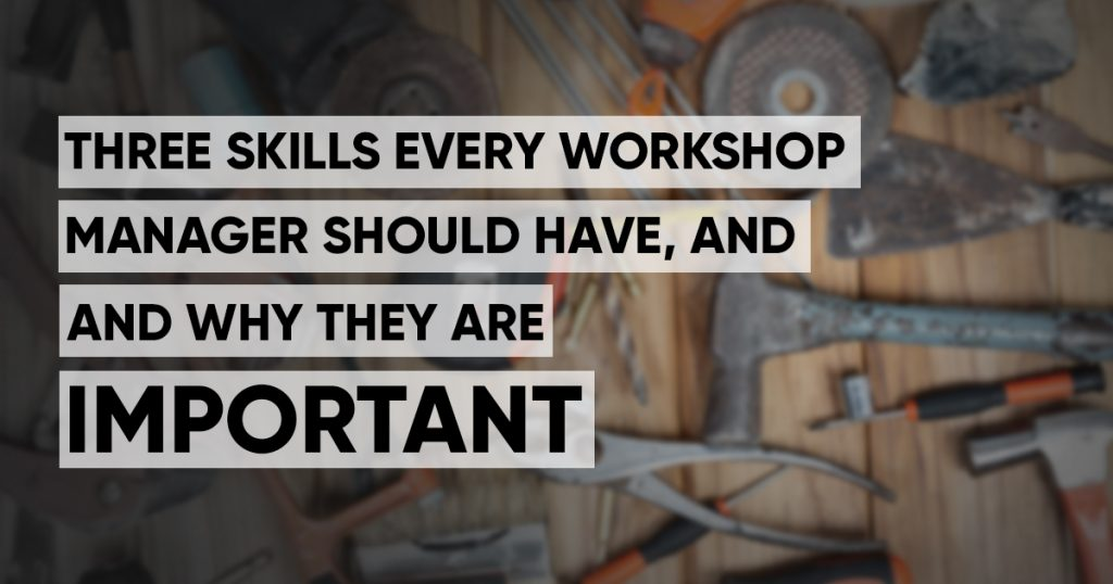 Three skills every workshop manager should have, and why they are important